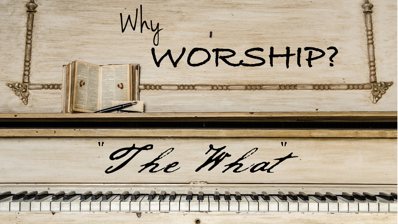 "Why Worship? Part 3: ""The What"""