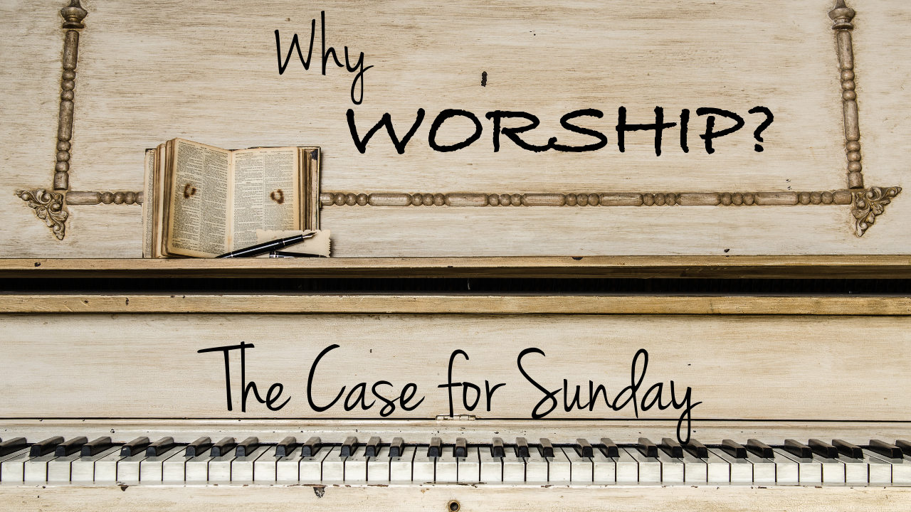 Why Worship? Part 1: The Case of Sunday