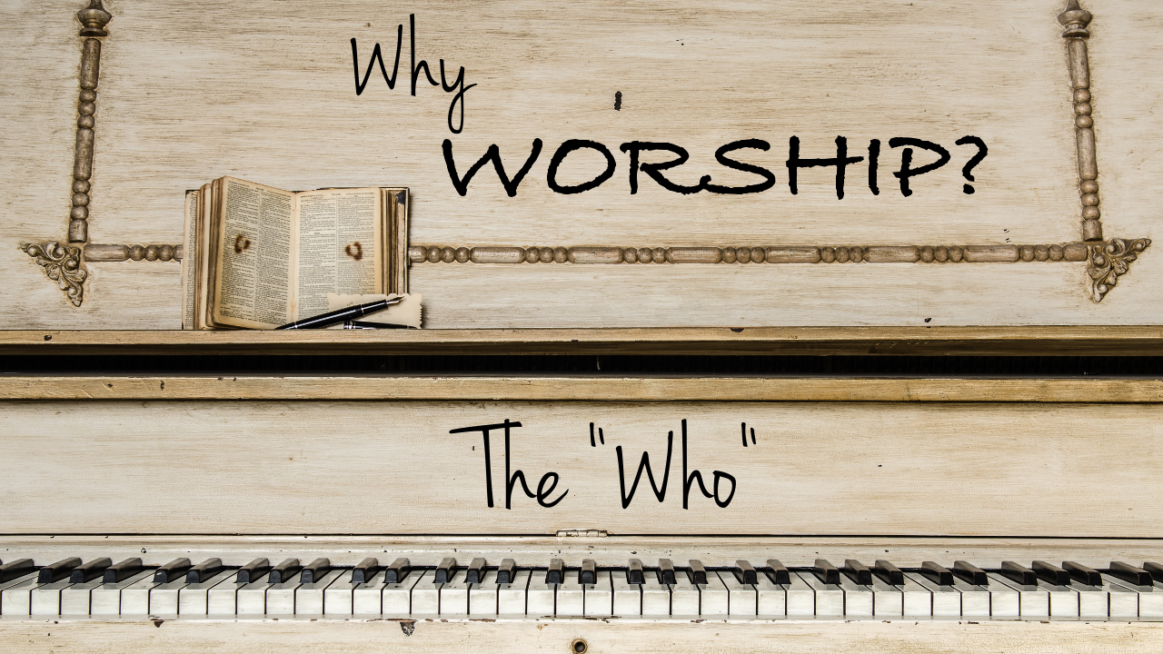 Why Worship? Part II: The Who